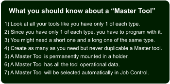 "What you should know about a ""Master Tool"" 1) Look at all your tools like you have only 1 of each type. 2) Since you have only 1 of each type, you have to program with it. 3) You might need a short one and a long one of the same type. 4) Create as many as you need but never duplicable a Master tool. 5) A Master Tool is permanently mounted in a holder. 6) A Master Tool has all the tool operational data. 7) A Master Tool will be selected automatically in Job Control."