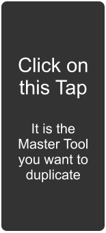 Click on this Tap  It is the Master Tool you want to duplicate