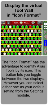 "Display the virtual Tool Wall in ""Icon Format""  The ""Icon Format"" has the advantage to identify Alias Tools by its icon. This button lets you toggle between the two displays. However you can select either one as your default setting from the Settings module."