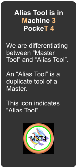 "Alias Tool is in Machine 3 PockeT 4 We are differentiating between ""Master Tool"" and ""Alias Tool"".  An ""Alias Tool"" is a duplicate tool of a Master.   This icon indicates ""Alias Tool"". M3T4"