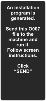 "An installation program is generated.  Send this O007 file to the machine and run it.  Follow screen instructions.  Click ""SEND"""