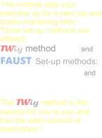 This module sets your machine up for a new job and tracks machining time. Three set-up methods are offered: TWig method             and FAUST  Set-up methods: S.A.M. 	            and Traditional  The TWig method is the easiest for you to use and has the least amount of restrictions !